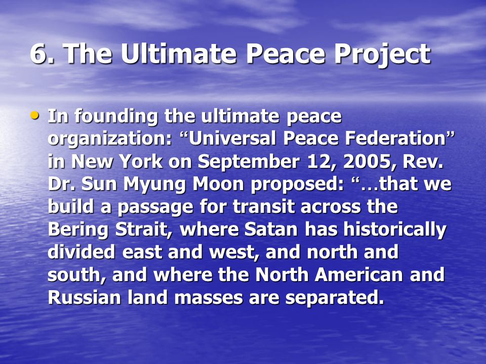 6. The Ultimate Peace Project In founding the ultimate peace organization: Universal Peace Federation in New York on September 12, 2005, Rev. Dr. Sun