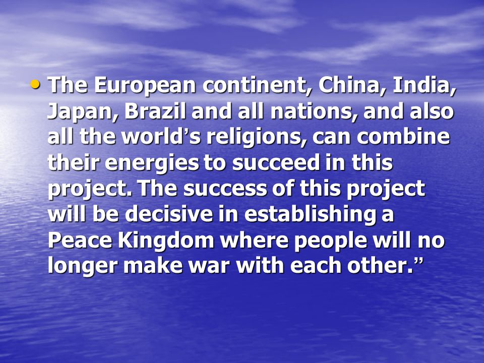 The European continent, China, India, Japan, Brazil and all nations, and also all the world s religions, can combine their energies to succeed in this project.