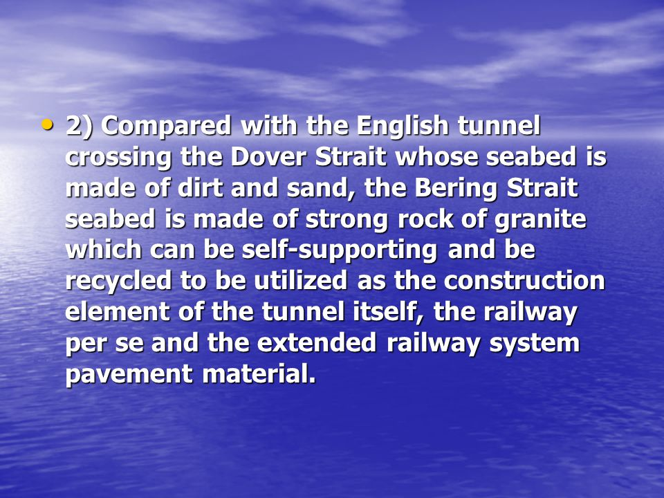 2) Compared with the English tunnel crossing the Dover Strait whose seabed is made of dirt and sand, the Bering Strait seabed is made of strong rock of granite which can be self-supporting and be recycled to be utilized as the construction element of the tunnel itself, the railway per se and the extended railway system pavement material.