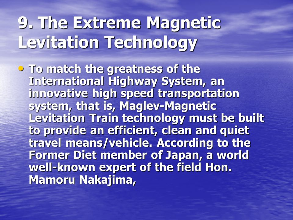 9. The Extreme Magnetic Levitation Technology To match the greatness of the International Highway System, an innovative high speed transportation syst