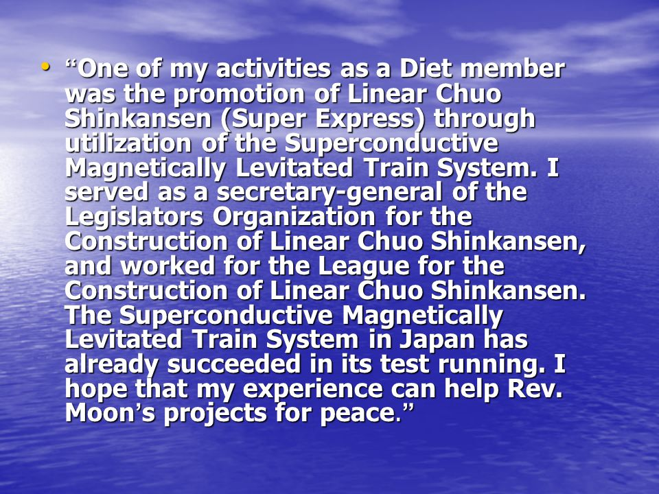 One of my activities as a Diet member was the promotion of Linear Chuo Shinkansen (Super Express) through utilization of the Superconductive Magnetically Levitated Train System.