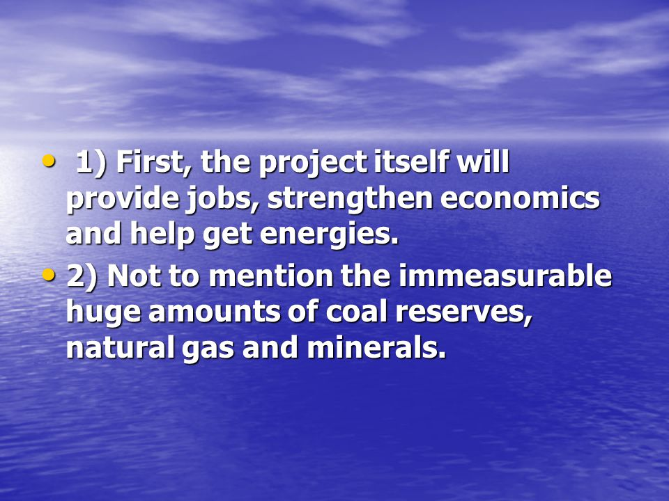 1) First, the project itself will provide jobs, strengthen economics and help get energies.
