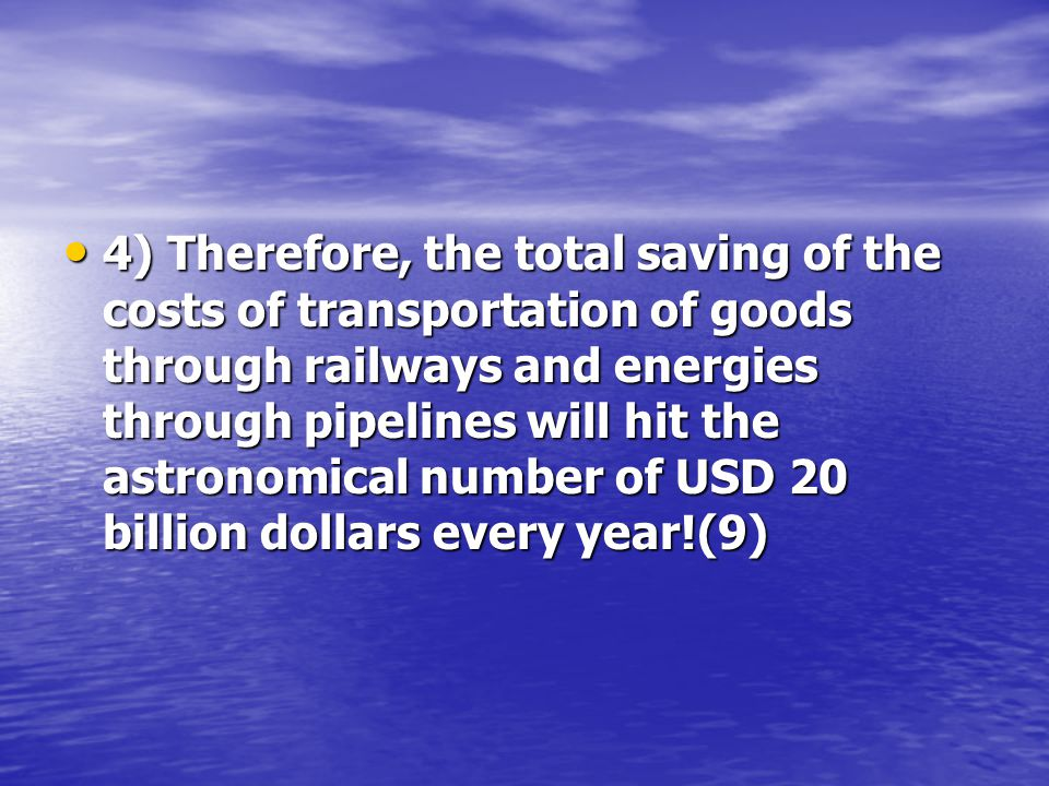 4) Therefore, the total saving of the costs of transportation of goods through railways and energies through pipelines will hit the astronomical number of USD 20 billion dollars every year!(9) 4) Therefore, the total saving of the costs of transportation of goods through railways and energies through pipelines will hit the astronomical number of USD 20 billion dollars every year!(9)