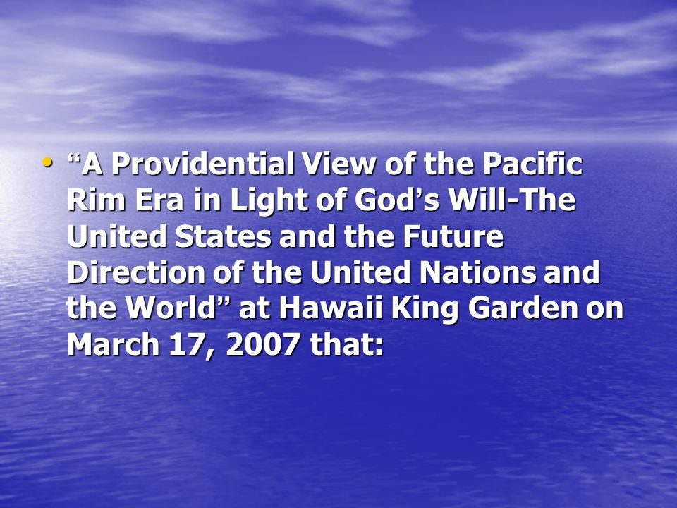 A Providential View of the Pacific Rim Era in Light of God s Will-The United States and the Future Direction of the United Nations and the World at Hawaii King Garden on March 17, 2007 that: A Providential View of the Pacific Rim Era in Light of God s Will-The United States and the Future Direction of the United Nations and the World at Hawaii King Garden on March 17, 2007 that: