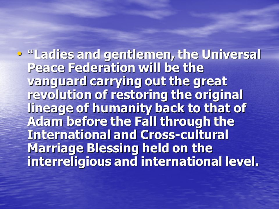 Ladies and gentlemen, the Universal Peace Federation will be the vanguard carrying out the great revolution of restoring the original lineage of humanity back to that of Adam before the Fall through the International and Cross-cultural Marriage Blessing held on the interreligious and international level.