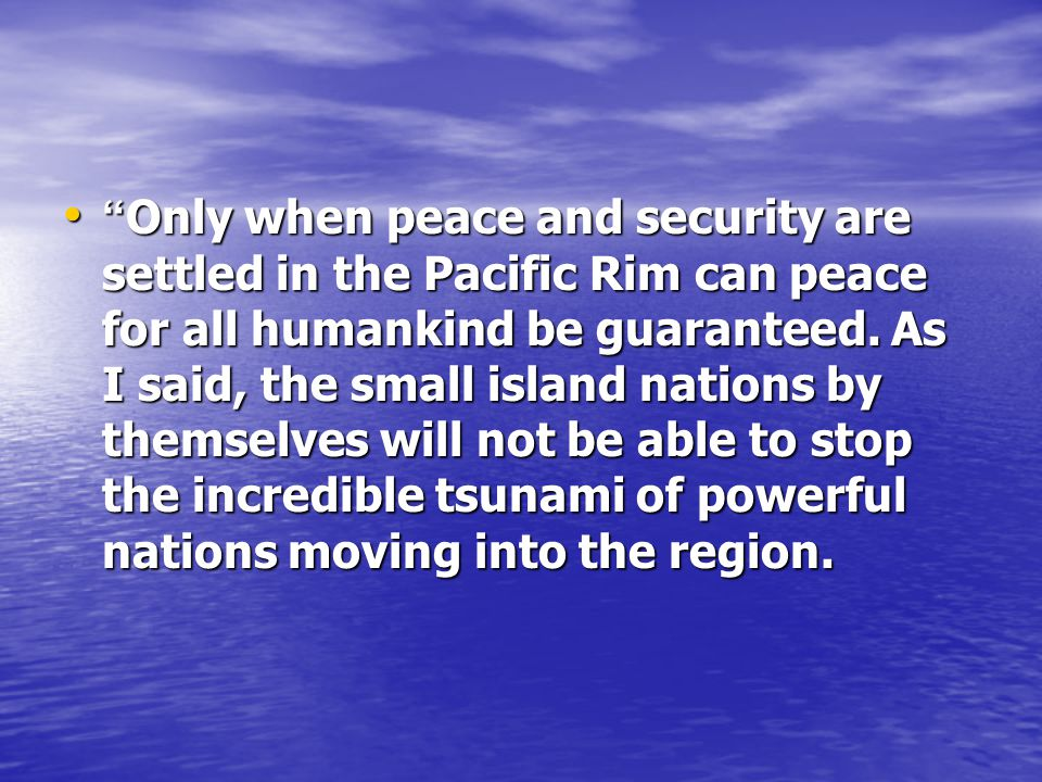 Only when peace and security are settled in the Pacific Rim can peace for all humankind be guaranteed.
