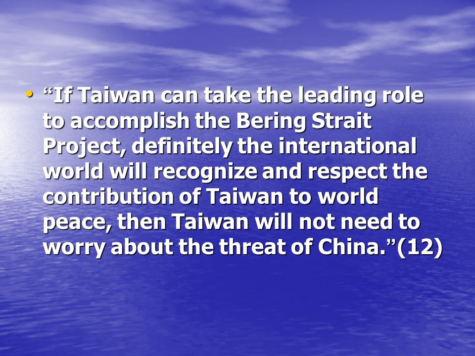 If Taiwan can take the leading role to accomplish the Bering Strait Project, definitely the international world will recognize and respect the contribution of Taiwan to world peace, then Taiwan will not need to worry about the threat of China.