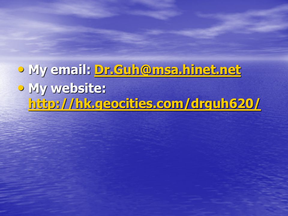 My email: Dr.Guh@msa.hinet.net My email: Dr.Guh@msa.hinet.netDr.Guh@msa.hinet.net My website: http://hk.geocities.com/drguh620/ My website: http://hk.geocities.com/drguh620/ http://hk.geocities.com/drguh620/
