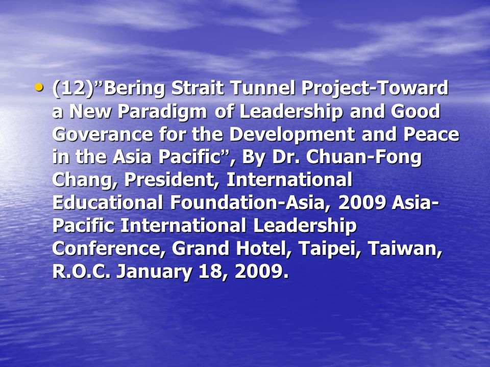 (12) Bering Strait Tunnel Project-Toward a New Paradigm of Leadership and Good Goverance for the Development and Peace in the Asia Pacific, By Dr.