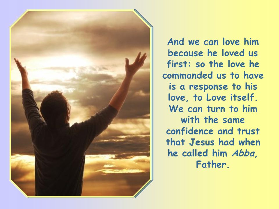 More than anyone else, Jesus knows the God we must truly love and he knows how we should love him: God is his Father and our Father, his God and our G