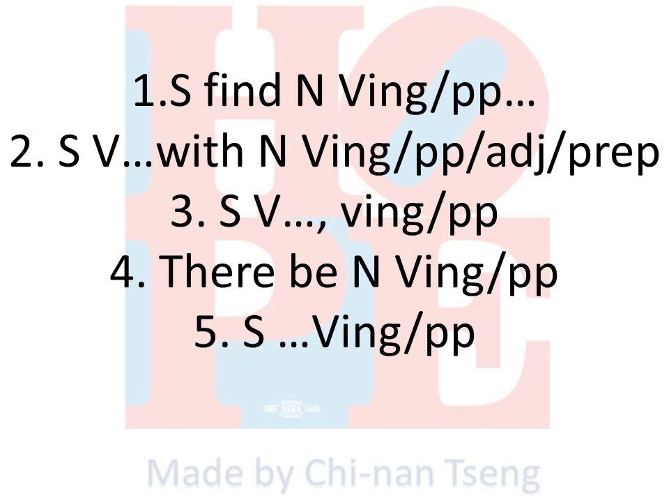 1.S find N Ving/pp… 2. S V…with N Ving/pp/adj/prep 3. S V…, ving/pp 4. There be N Ving/pp 5. S …Ving/pp