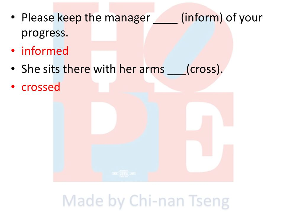 Please keep the manager ____ (inform) of your progress. informed She sits there with her arms ___(cross). crossed