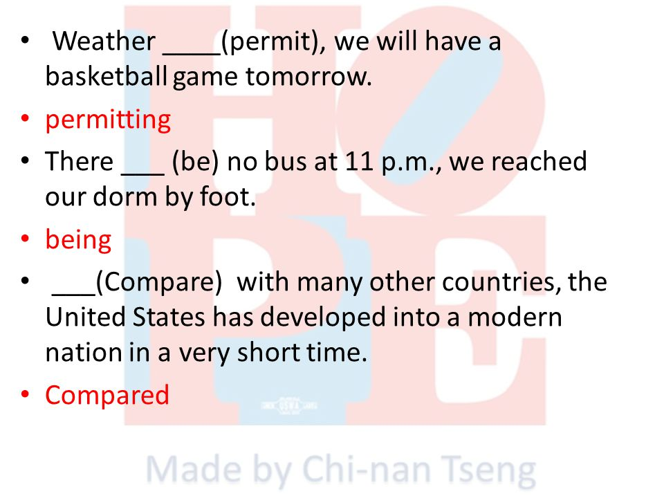 Weather ____(permit), we will have a basketball game tomorrow. permitting There ___ (be) no bus at 11 p.m., we reached our dorm by foot. being ___(Com