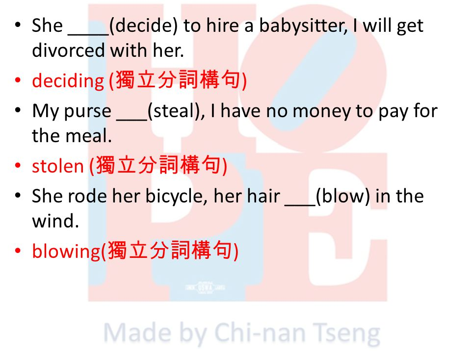 She ____(decide) to hire a babysitter, I will get divorced with her. deciding ( ) My purse ___(steal), I have no money to pay for the meal. stolen ( )