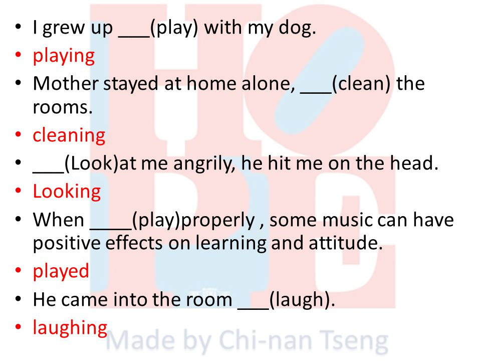 I grew up ___(play) with my dog. playing Mother stayed at home alone, ___(clean) the rooms. cleaning ___(Look)at me angrily, he hit me on the head. Lo
