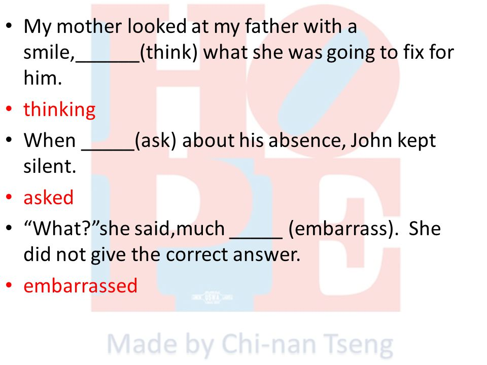My mother looked at my father with a smile,______(think) what she was going to fix for him. thinking When _____(ask) about his absence, John kept sile