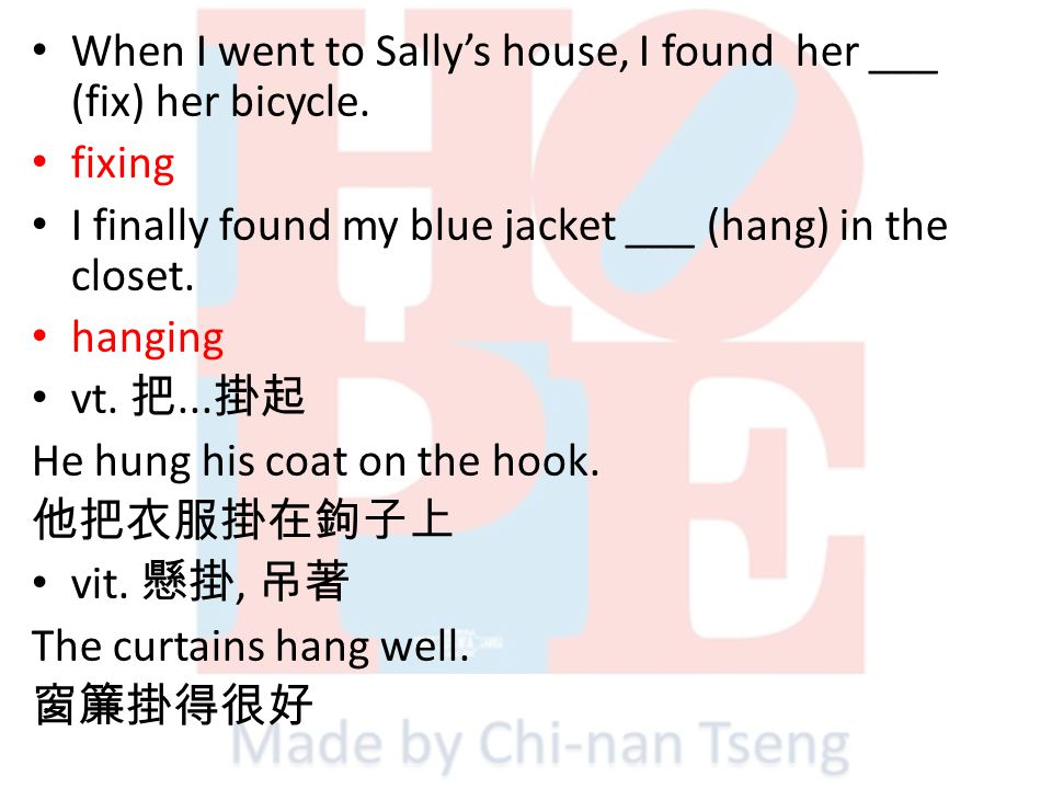 When I went to Sallys house, I found her ___ (fix) her bicycle. fixing I finally found my blue jacket ___ (hang) in the closet. hanging vt.... He hung