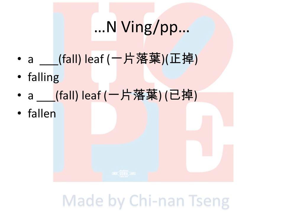…N Ving/pp… a ___(fall) leaf ( )( ) falling a ___(fall) leaf ( ) ( ) fallen