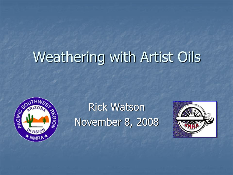 Weathering with Artist Oils Rick Watson November 8, 2008