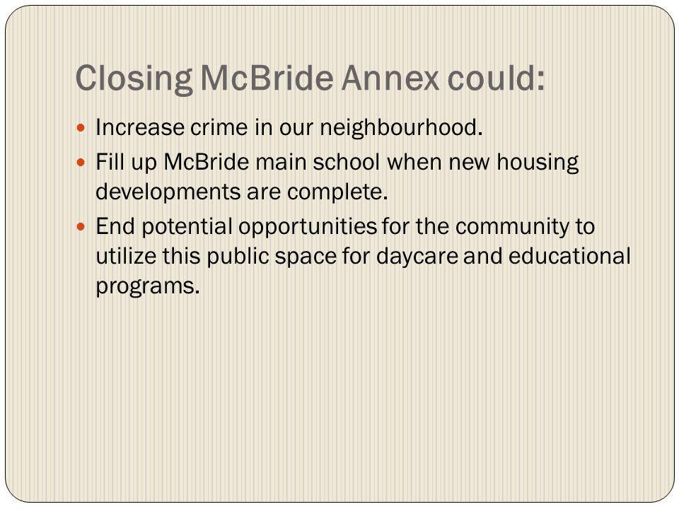 Closing McBride Annex could: Increase crime in our neighbourhood.