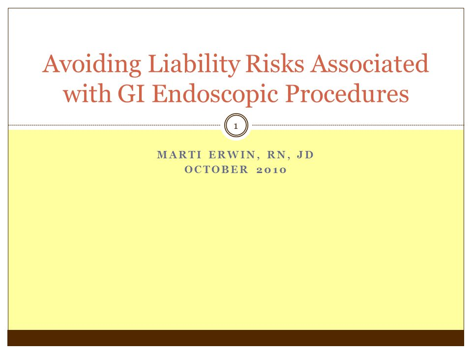 MARTI ERWIN, RN, JD OCTOBER 2010 1 Avoiding Liability Risks Associated with GI Endoscopic Procedures