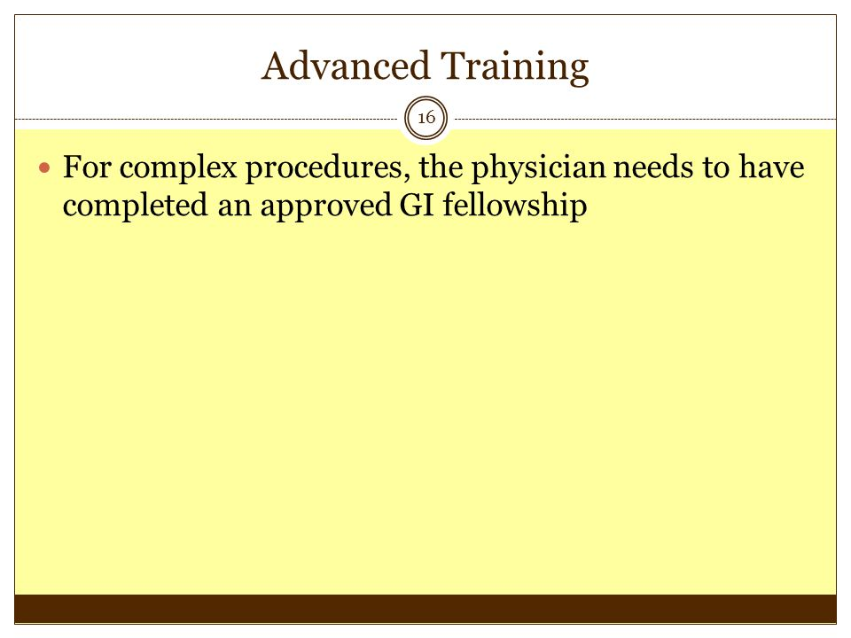 Advanced Training 16 For complex procedures, the physician needs to have completed an approved GI fellowship