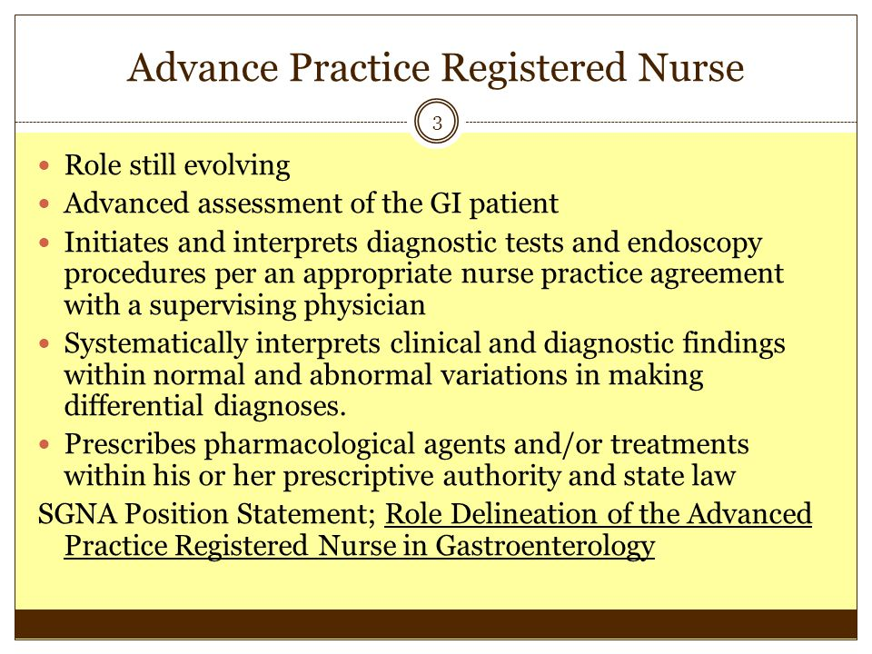 Advance Practice Registered Nurse 3 Role still evolving Advanced assessment of the GI patient Initiates and interprets diagnostic tests and endoscopy