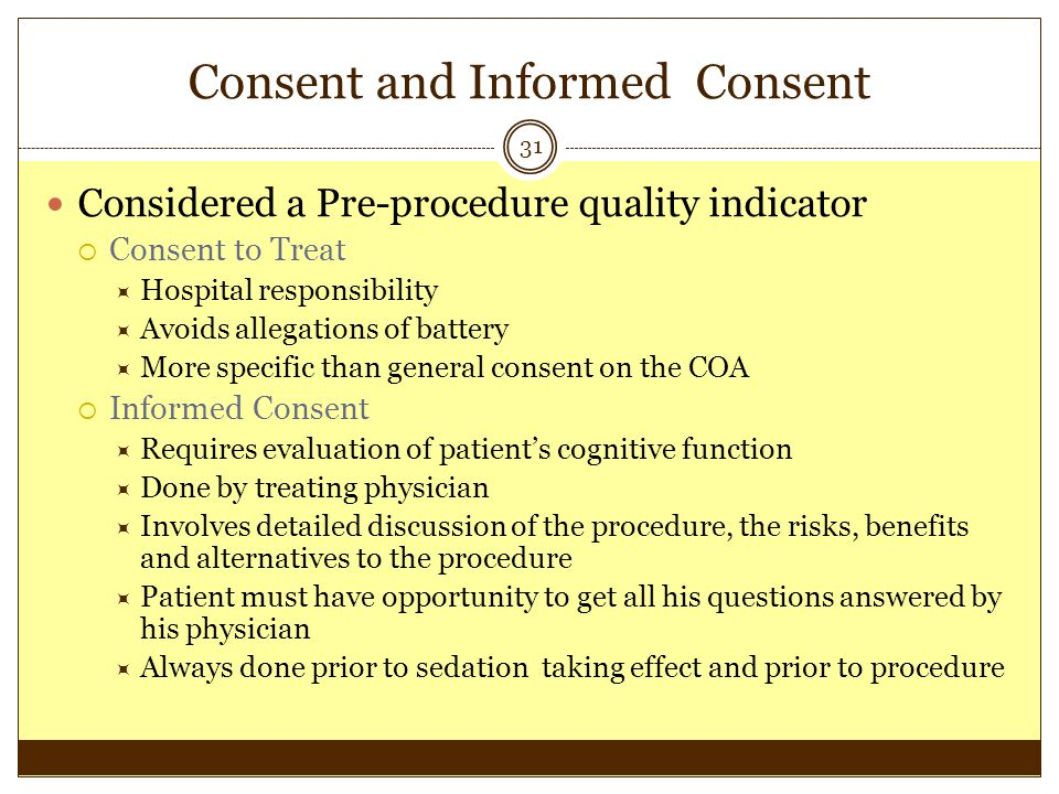 Consent and Informed Consent 31 Considered a Pre-procedure quality indicator Consent to Treat Hospital responsibility Avoids allegations of battery Mo