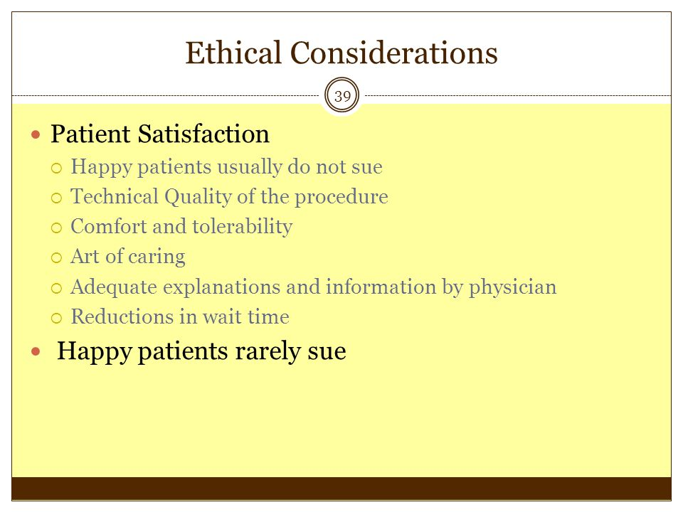 Ethical Considerations 39 Patient Satisfaction Happy patients usually do not sue Technical Quality of the procedure Comfort and tolerability Art of ca