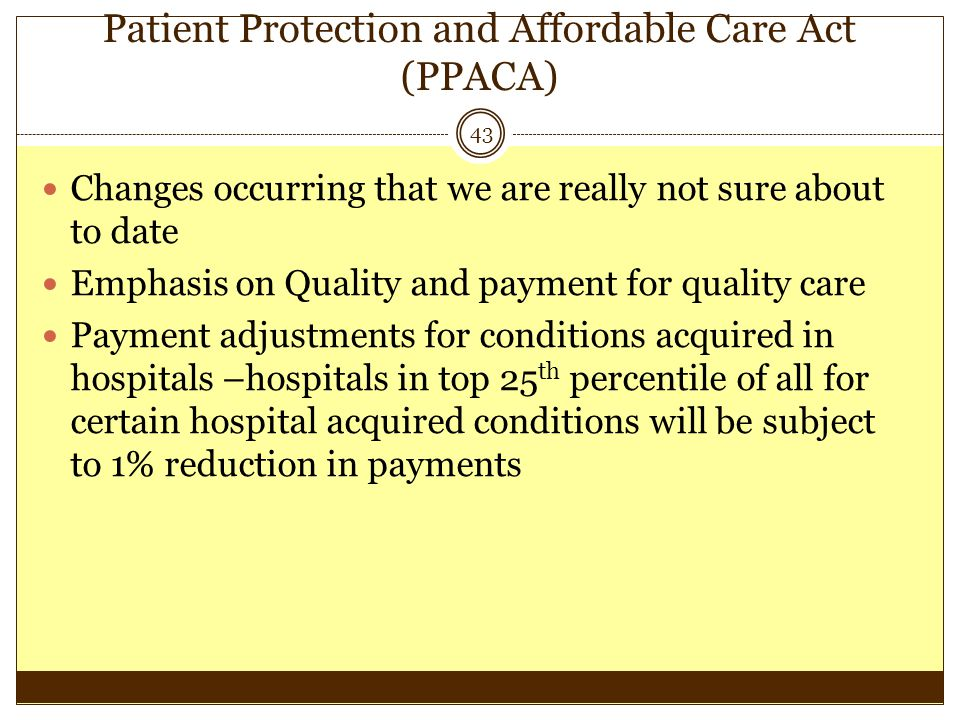 Patient Protection and Affordable Care Act (PPACA) 43 Changes occurring that we are really not sure about to date Emphasis on Quality and payment for