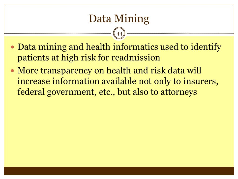 Data Mining 44 Data mining and health informatics used to identify patients at high risk for readmission More transparency on health and risk data wil