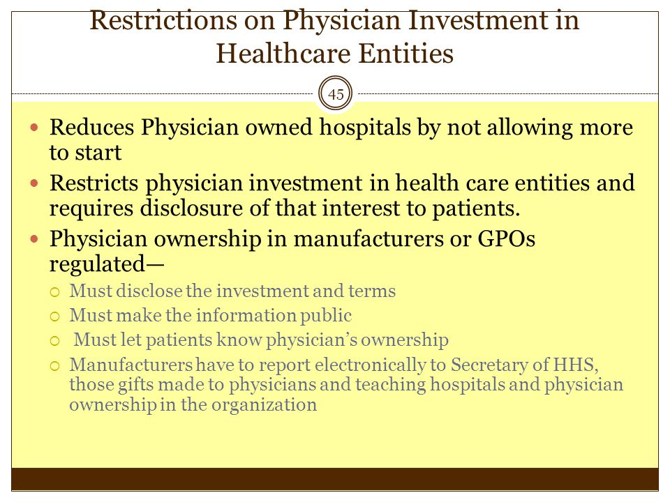 Restrictions on Physician Investment in Healthcare Entities 45 Reduces Physician owned hospitals by not allowing more to start Restricts physician inv