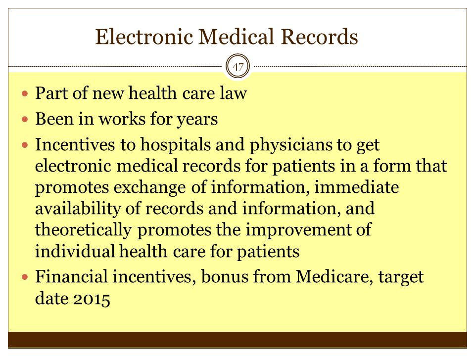 Electronic Medical Records 47 Part of new health care law Been in works for years Incentives to hospitals and physicians to get electronic medical rec