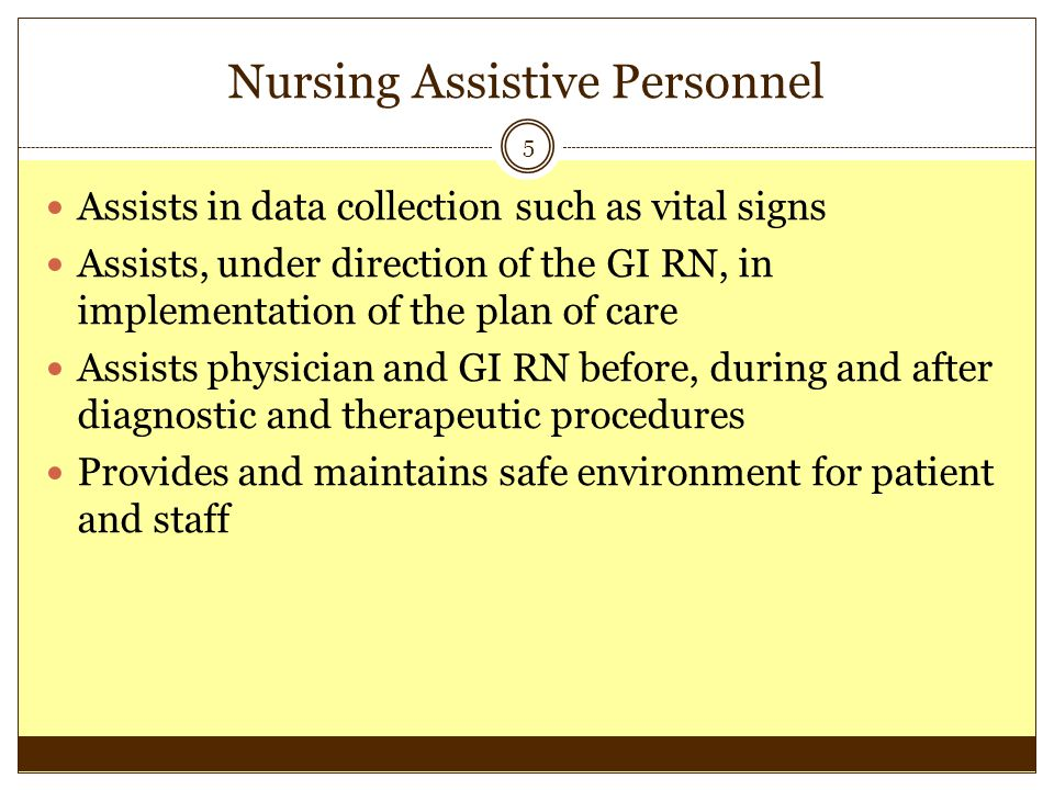 Nursing Assistive Personnel 5 Assists in data collection such as vital signs Assists, under direction of the GI RN, in implementation of the plan of c