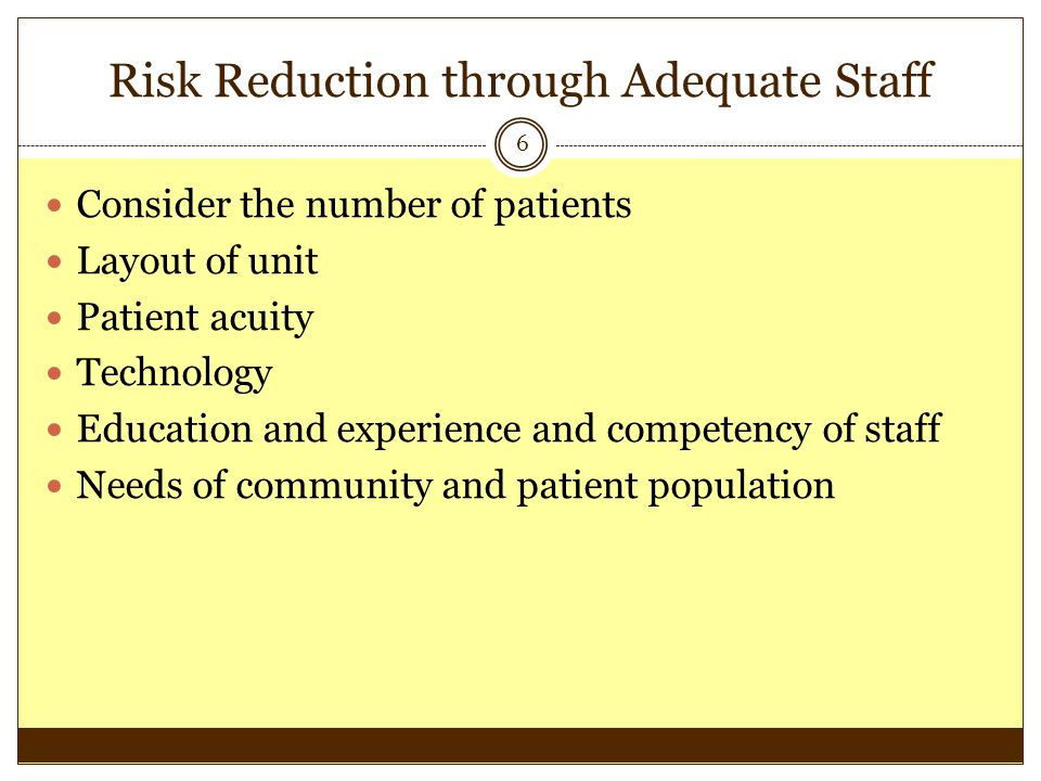 Risk Reduction through Adequate Staff 6 Consider the number of patients Layout of unit Patient acuity Technology Education and experience and competen
