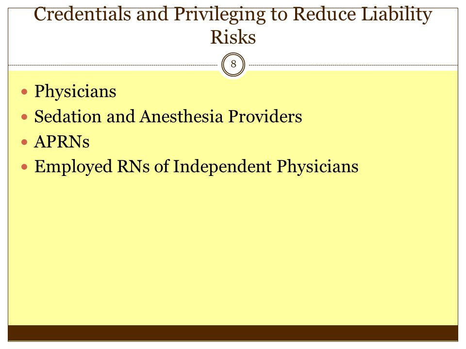 Credentials and Privileging to Reduce Liability Risks 8 Physicians Sedation and Anesthesia Providers APRNs Employed RNs of Independent Physicians