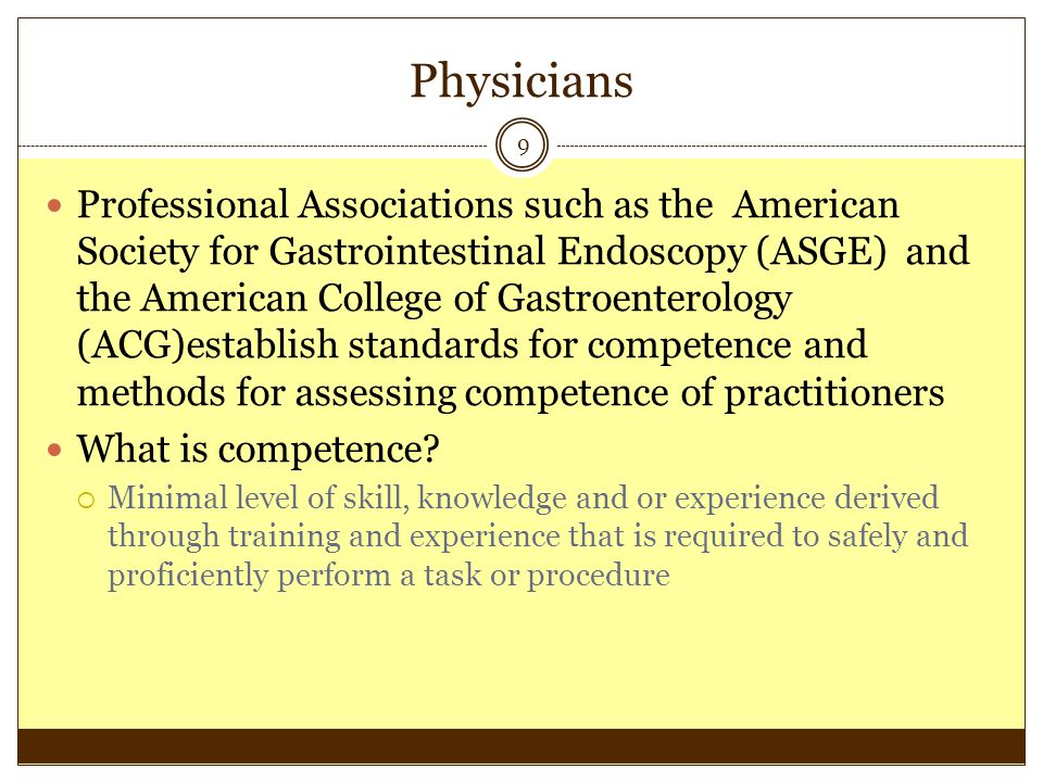 Physicians 9 Professional Associations such as the American Society for Gastrointestinal Endoscopy (ASGE) and the American College of Gastroenterology