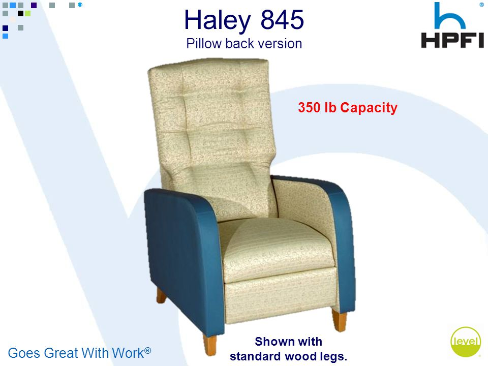 Goes Great With Work ® 350 lb Capacity Shown with standard wood legs. Haley 845 Pillow back version