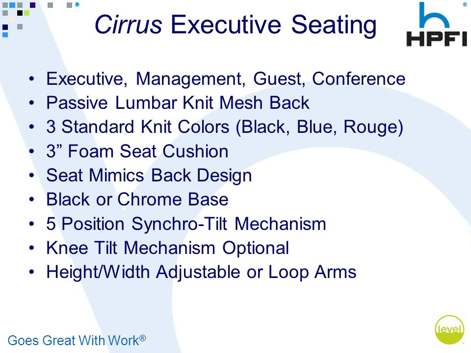 Goes Great With Work ® Cirrus Executive Seating Executive, Management, Guest, Conference Passive Lumbar Knit Mesh Back 3 Standard Knit Colors (Black, Blue, Rouge) 3 Foam Seat Cushion Seat Mimics Back Design Black or Chrome Base 5 Position Synchro-Tilt Mechanism Knee Tilt Mechanism Optional Height/Width Adjustable or Loop Arms