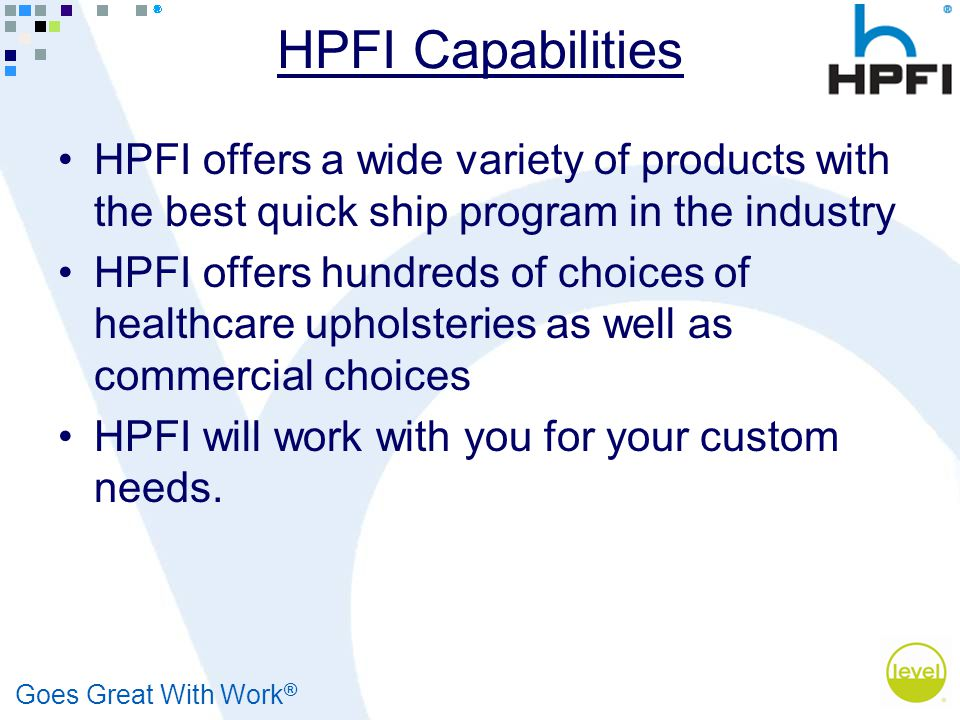 Goes Great With Work ® HPFI Capabilities HPFI offers a wide variety of products with the best quick ship program in the industry HPFI offers hundreds of choices of healthcare upholsteries as well as commercial choices HPFI will work with you for your custom needs.