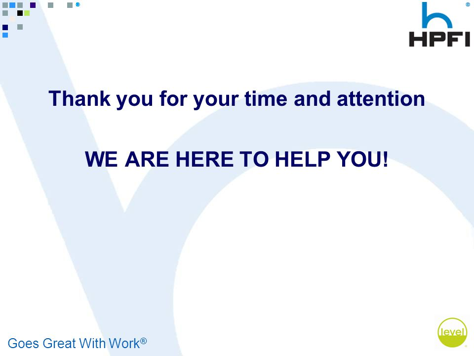 Goes Great With Work ® Thank you for your time and attention WE ARE HERE TO HELP YOU!