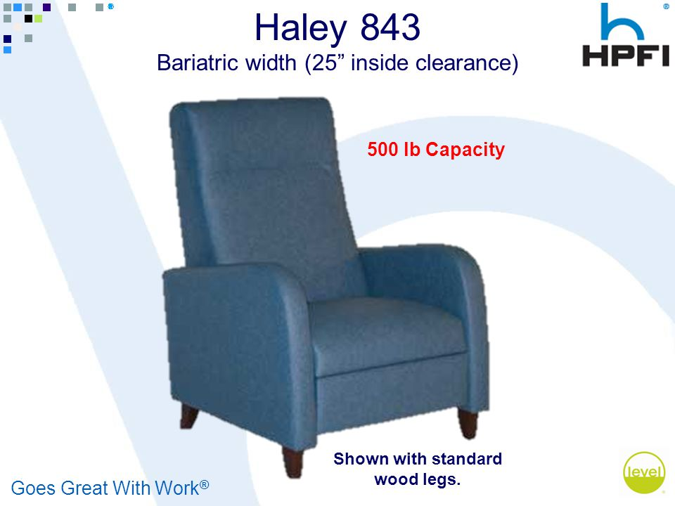Goes Great With Work ® Haley 843 Bariatric width (25 inside clearance) 500 lb Capacity Shown with standard wood legs.