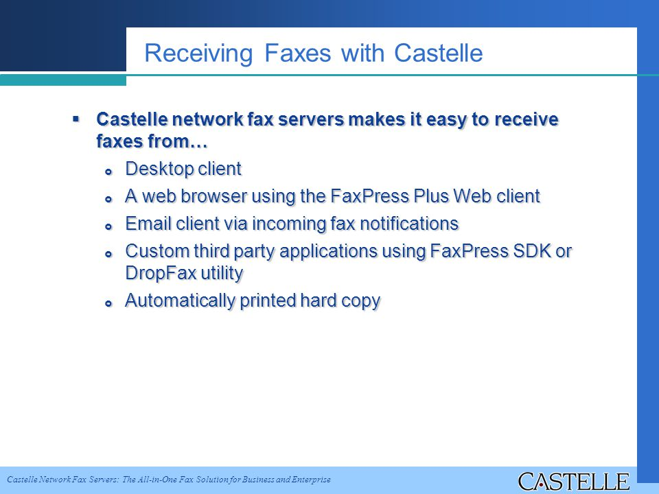 Castelle Network Fax Servers: The All-in-One Fax Solution for Business and Enterprise Receiving Faxes with Castelle Castelle network fax servers makes it easy to receive faxes from… Castelle network fax servers makes it easy to receive faxes from… Desktop client Desktop client A web browser using the FaxPress Plus Web client A web browser using the FaxPress Plus Web client Email client via incoming fax notifications Email client via incoming fax notifications Custom third party applications using FaxPress SDK or DropFax utility Custom third party applications using FaxPress SDK or DropFax utility Automatically printed hard copy Automatically printed hard copy