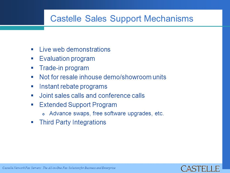 Castelle Network Fax Servers: The All-in-One Fax Solution for Business and Enterprise Castelle Sales Support Mechanisms Live web demonstrations Evaluation program Trade-in program Not for resale inhouse demo/showroom units Instant rebate programs Joint sales calls and conference calls Extended Support Program Advance swaps, free software upgrades, etc.