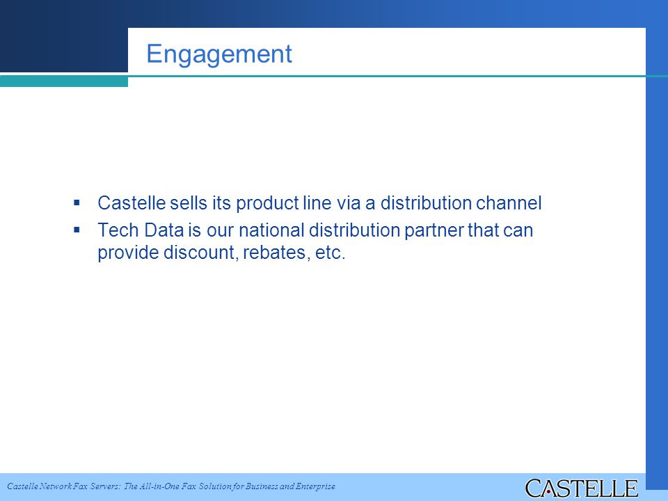 Castelle Network Fax Servers: The All-in-One Fax Solution for Business and Enterprise Engagement Castelle sells its product line via a distribution channel Tech Data is our national distribution partner that can provide discount, rebates, etc.