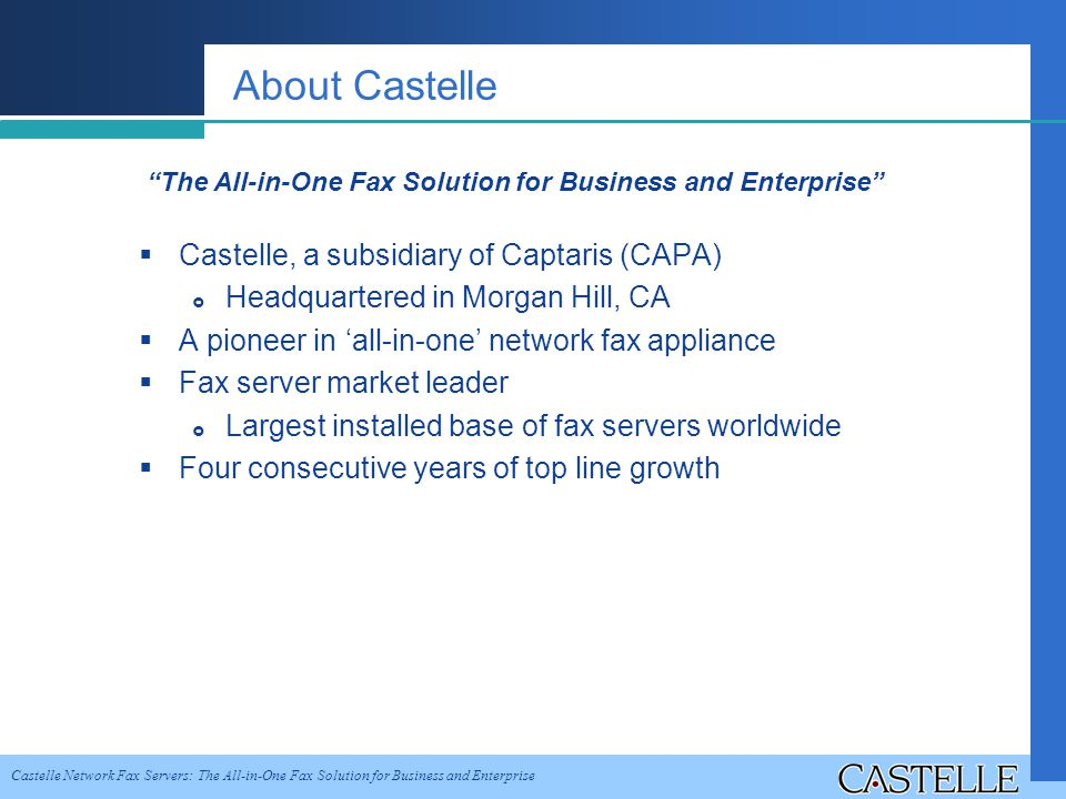 Castelle Network Fax Servers: The All-in-One Fax Solution for Business and Enterprise About Castelle Castelle, a subsidiary of Captaris (CAPA) Headquartered in Morgan Hill, CA A pioneer in all-in-one network fax appliance Fax server market leader Largest installed base of fax servers worldwide Four consecutive years of top line growth The All-in-One Fax Solution for Business and Enterprise