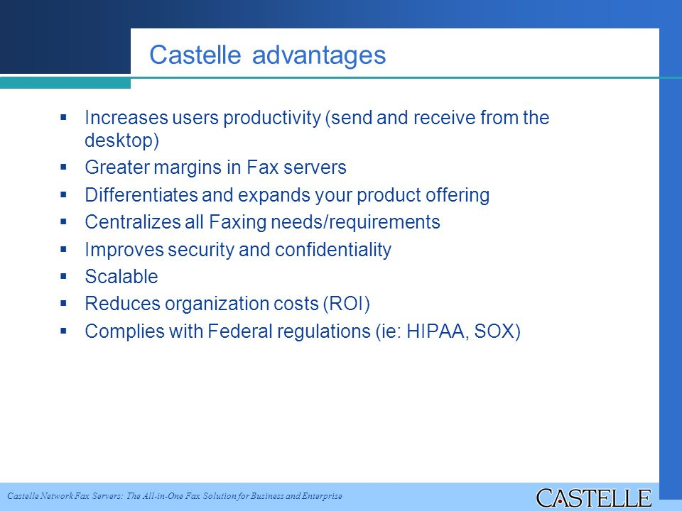 Castelle Network Fax Servers: The All-in-One Fax Solution for Business and Enterprise Castelle advantages Increases users productivity (send and receive from the desktop) Greater margins in Fax servers Differentiates and expands your product offering Centralizes all Faxing needs/requirements Improves security and confidentiality Scalable Reduces organization costs (ROI) Complies with Federal regulations (ie: HIPAA, SOX)