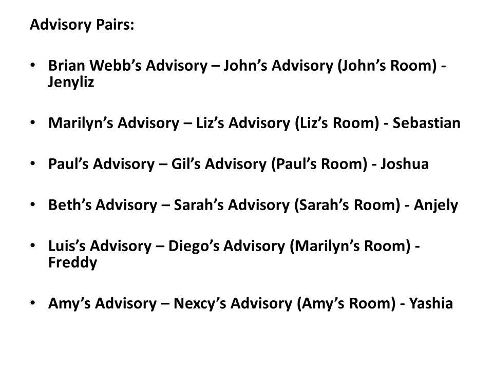 Advisory Pairs: Brian Webbs Advisory – Johns Advisory (Johns Room) - Jenyliz Marilyns Advisory – Lizs Advisory (Lizs Room) - Sebastian Pauls Advisory – Gils Advisory (Pauls Room) - Joshua Beths Advisory – Sarahs Advisory (Sarahs Room) - Anjely Luiss Advisory – Diegos Advisory (Marilyns Room) - Freddy Amys Advisory – Nexcys Advisory (Amys Room) - Yashia