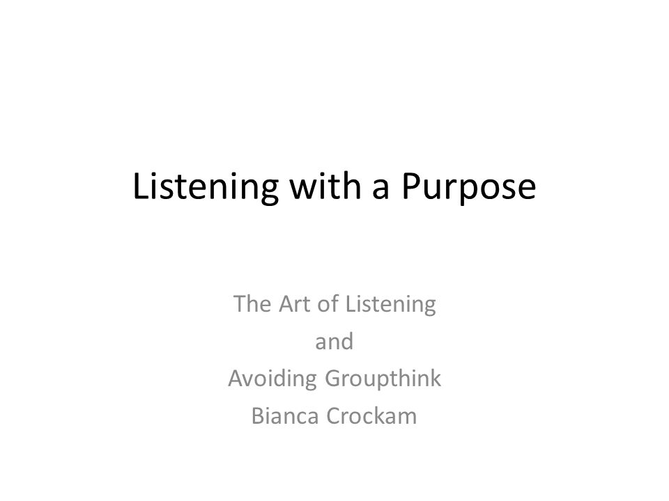 Listening with a Purpose The Art of Listening and Avoiding Groupthink Bianca Crockam