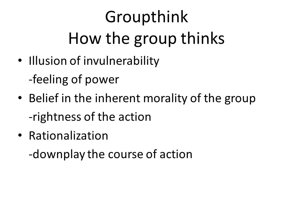 Groupthink How the group thinks Illusion of invulnerability -feeling of power Belief in the inherent morality of the group -rightness of the action Rationalization -downplay the course of action